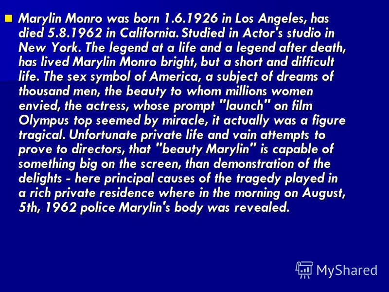 Marylin Monro was born 1.6.1926 in Los Angeles, has died 5.8.1962 in California. Studied in Actor's studio in New York. The legend at a life and a legend after death, has lived Marylin Monro bright, but a short and difficult life. The sex symbol of A