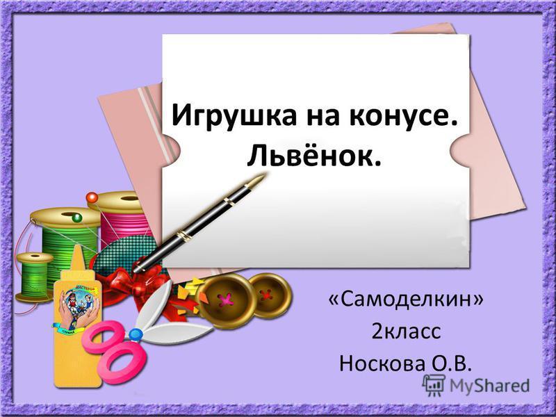 Игрушка на конусе. Львёнок. «Самоделкин» 2 класс Носкова О.В.