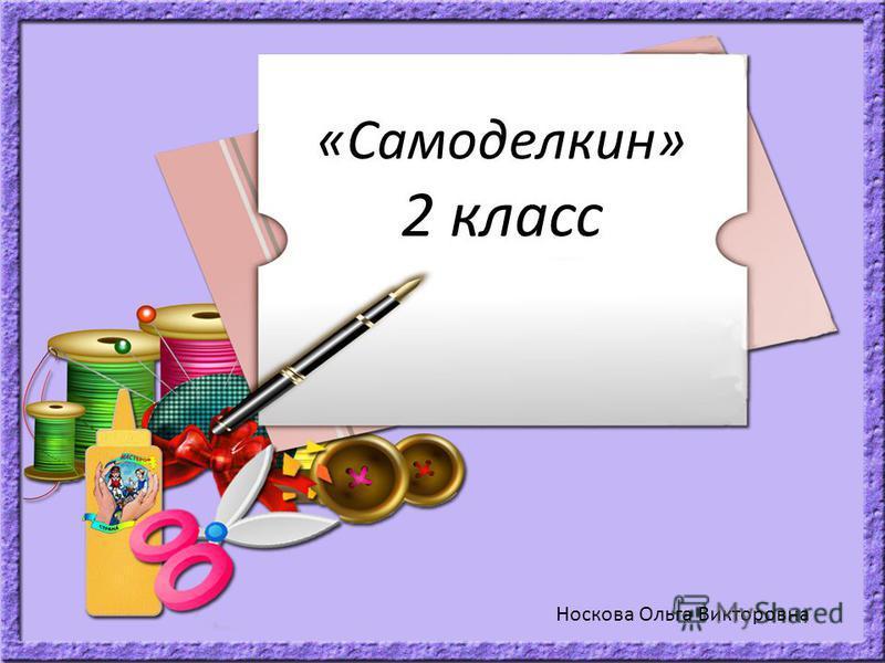 «Самоделкин» 2 класс Носкова Ольга Викторовна