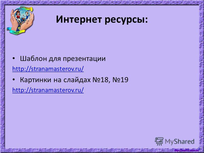 Интернет ресурсы: Шаблон для презентации http://stranamasterov.ru/ Картинки на слайдах 18, 19 http://stranamasterov.ru/