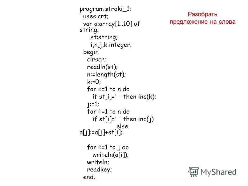 program stroki_1; uses crt; var a:array[1..10] of string; st:string; i,n,j,k:integer; begin clrscr; readln(st); n:=length(st); k:=0; for i:=1 to n do if st[i]=' ' then inc(k); j:=1; for i:=1 to n do if st[i]=' ' then inc(j) else a[j]:=a[j]+st[i]; for