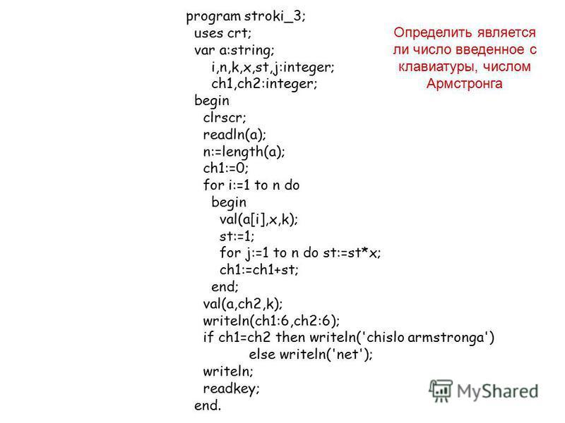 program stroki_3; uses crt; var a:string; i,n,k,x,st,j:integer; ch1,ch2:integer; begin clrscr; readln(a); n:=length(a); ch1:=0; for i:=1 to n do begin val(a[i],x,k); st:=1; for j:=1 to n do st:=st*x; ch1:=ch1+st; end; val(a,ch2,k); writeln(ch1:6,ch2: