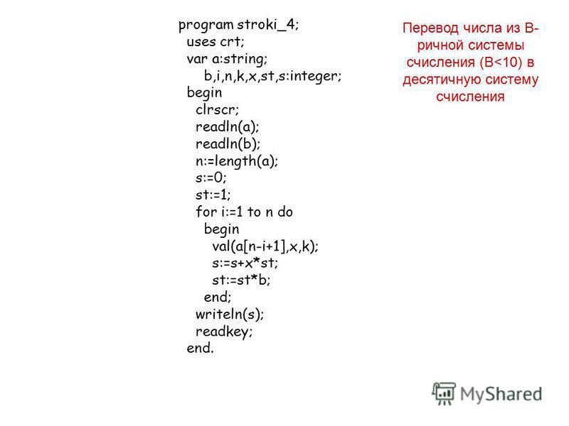 program stroki_4; uses crt; var a:string; b,i,n,k,x,st,s:integer; begin clrscr; readln(a); readln(b); n:=length(a); s:=0; st:=1; for i:=1 to n do begin val(a[n-i+1],x,k); s:=s+x*st; st:=st*b; end; writeln(s); readkey; end. Перевод числа из В- речной