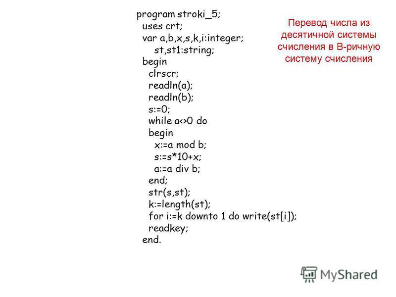 program stroki_5; uses crt; var a,b,x,s,k,i:integer; st,st1:string; begin clrscr; readln(a); readln(b); s:=0; while a<>0 do begin x:=a mod b; s:=s*10+x; a:=a div b; end; str(s,st); k:=length(st); for i:=k downto 1 do write(st[i]); readkey; end. Перев