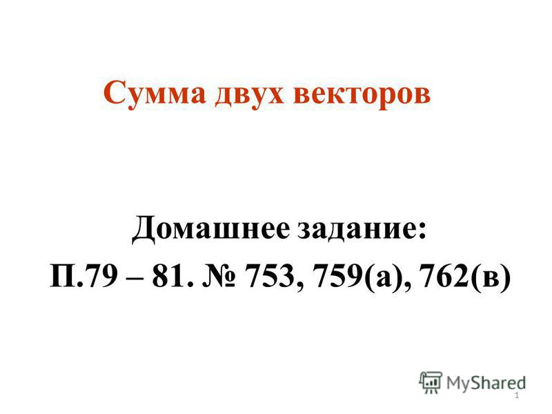 Сумма двух векторов Домашнее задание: П.79 – 81. 753, 759(а), 762(в) 1