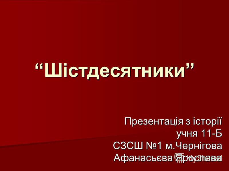 Шістдесятники Презентація з історії учня 11-Б СЗСШ 1 м.Чернігова Афанасьєва Ярослава