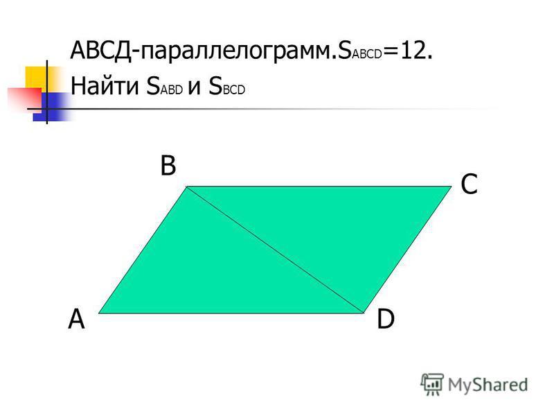 АВСД-параллелограмм.S АВСD =12. Найти S АВD и S ВСD D С В А