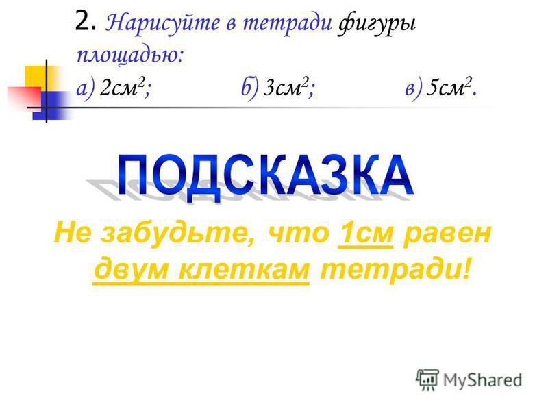 2. Нарисуйте в тетради фигуры площадью: а) 2 см 2 ;б) 3 см 2 ;в) 5 см 2. Не забудьте, что 1 см равен двум клеткам тетради!