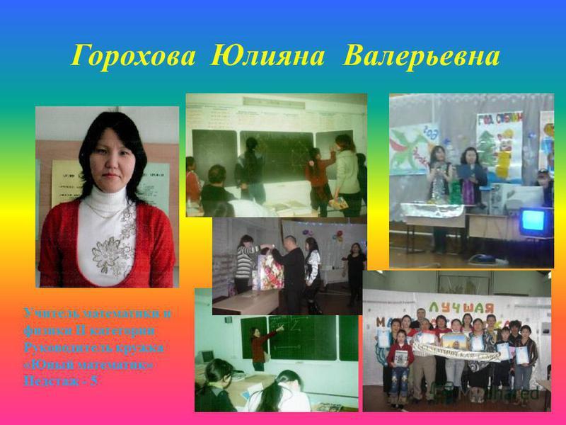Горохова Юлияна Валерьевна Учитель математики и физики II категории Руководитель кружка «Юный математик» Педстаж - 5