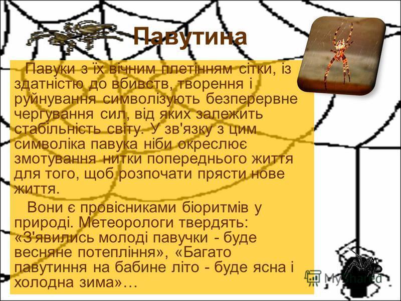 Павуки з їх вічним плетінням сітки, із здатністю до вбивств, творення і руйнування символізують безперервне чергування сил, від яких залежить стабільність світу. У зв'язку з цим символіка павука ніби окреслює змотування нитки попереднього життя для т