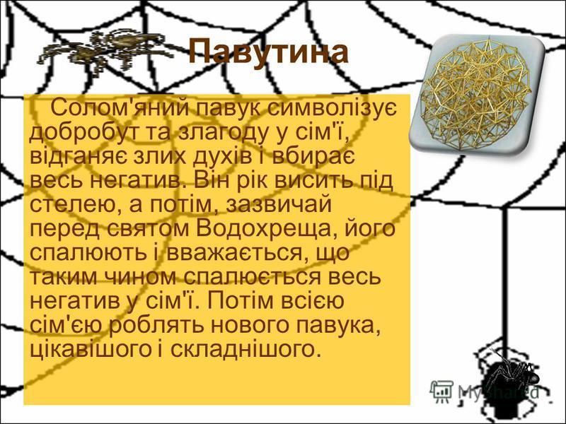 Солом'яний павук символізує добробут та злагоду у сім'ї, відганяє злих духів і вбирає весь негатив. Він рік висить під стелею, а потім, зазвичай перед святом Водохреща, його спалюють і вважається, що таким чином спалюється весь негатив у сім'ї. Потім