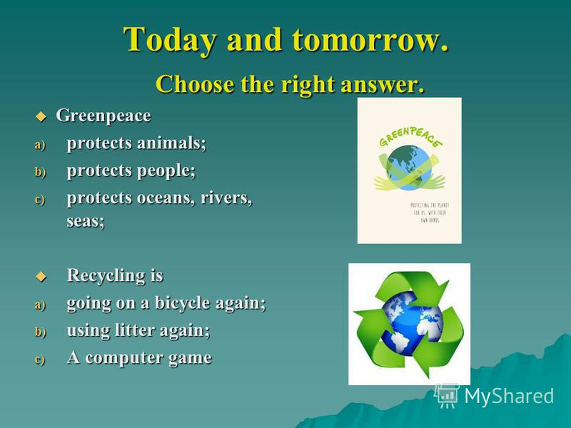 Today and tomorrow. Choose the right answer. Greenpeace Greenpeace a) protects animals; b) protects people; c) protects oceans, rivers, seas; Recycling is Recycling is a) going on a bicycle again; b) using litter again; c) A computer game