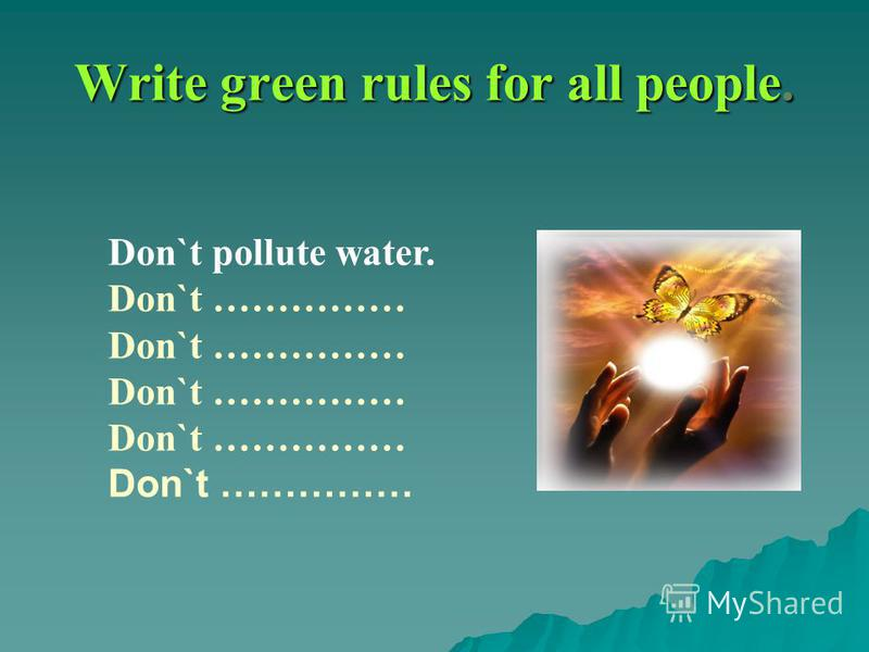 Write green rules for all people. Don`t pollute water. Don`t ……………
