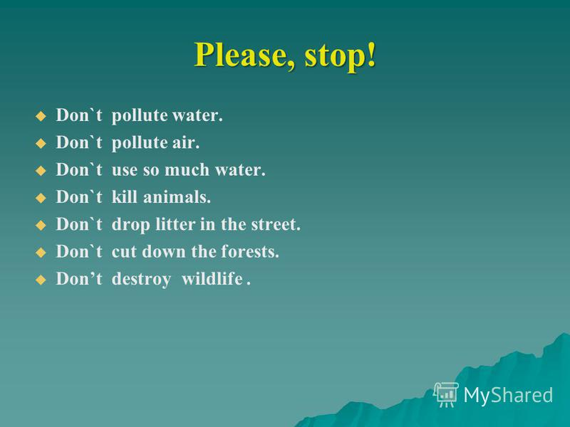 Please, stop! Don`t pollute water. Don`t pollute air. Don`t use so much water. Don`t kill animals. Don`t drop litter in the street. Don`t cut down the forests. Dont destroy wildlife.