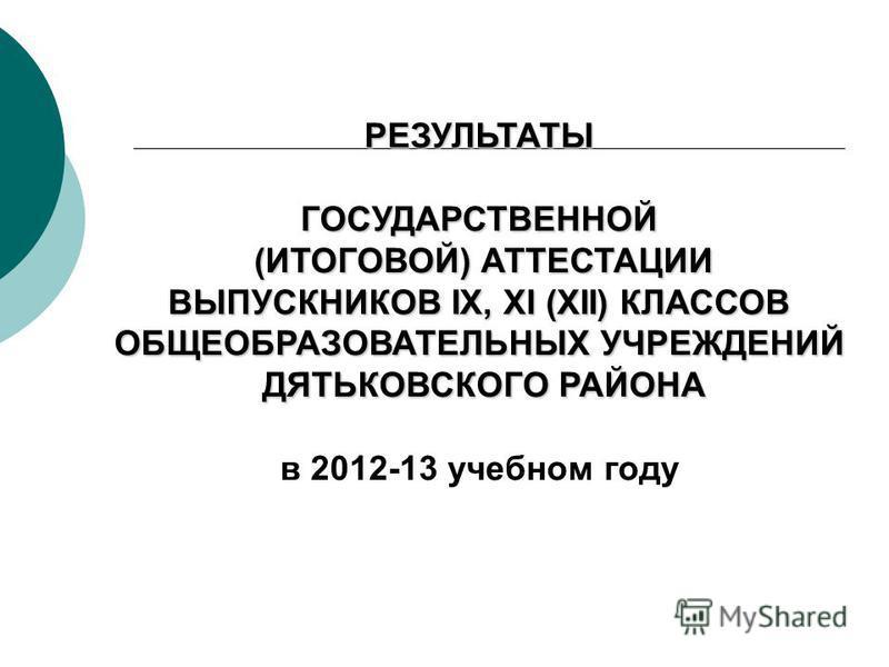 РЕЗУЛЬТАТЫГОСУДАРСТВЕННОЙ (ИТОГОВОЙ) АТТЕСТАЦИИ (ИТОГОВОЙ) АТТЕСТАЦИИ ВЫПУСКНИКОВ IX, XI (XII) КЛАССОВ ОБЩЕОБРАЗОВАТЕЛЬНЫХ УЧРЕЖДЕНИЙ ДЯТЬКОВСКОГО РАЙОНА ДЯТЬКОВСКОГО РАЙОНА в 2012-13 учебном году