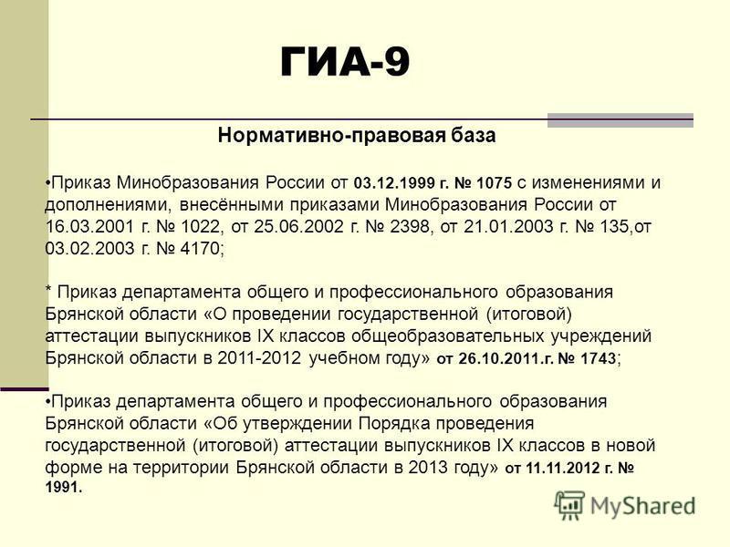 ГИА-9 Нормативно-правовая база Приказ Минобразования России от 03.12.1999 г. 1075 с изменениями и дополнениями, внесёнными приказами Минобразования России от 16.03.2001 г. 1022, от 25.06.2002 г. 2398, от 21.01.2003 г. 135,от 03.02.2003 г. 4170; * При