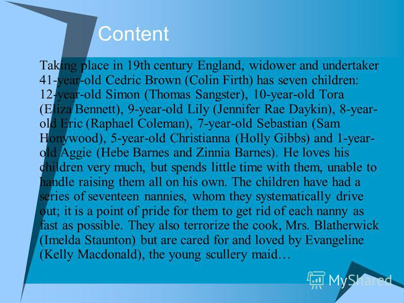 Сontent Taking place in 19th century England, widower and undertaker 41-year-old Cedric Brown (Colin Firth) has seven children: 12-year-old Simon (Thomas Sangster), 10-year-old Tora (Eliza Bennett), 9-year-old Lily (Jennifer Rae Daykin), 8-year- old