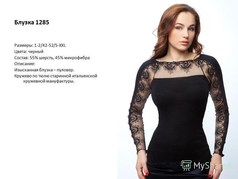 Блузка 1285 Размеры: 1-2/42-52/S-XXL Цвета: черный Состав: 55% шерсть, 45% микрофибра Описание: Изысканная блузка – пуловер. Кружево по тюлю старинной итальянской кружевной мануфактуры.