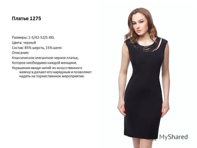 Платье 1275 Размеры: 1-5/42-52/S-XXL Цвета: черный Состав: 85% шерсть, 15% шелк Описание: Классическое элегантное черное платье, Которое необходимо каждой женщине. Украшение виде нитей из искусственного жемчуга делают его нарядным и позволяют надеть