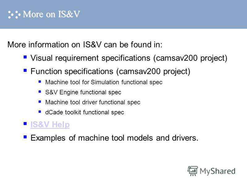 More on IS&V More information on IS&V can be found in: Visual requirement specifications (camsav200 project) Function specifications (camsav200 project) Machine tool for Simulation functional spec S&V Engine functional spec Machine tool driver functi
