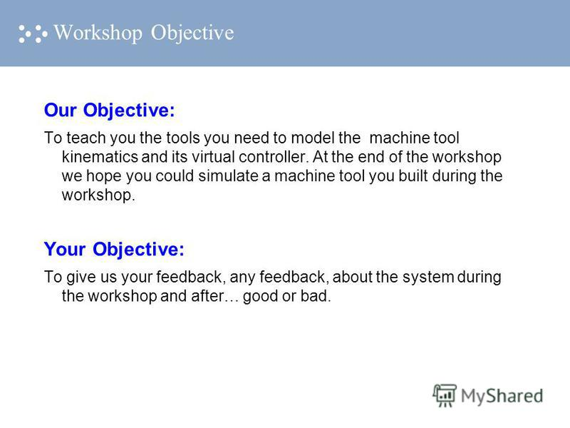 Workshop Objective Our Objective: To teach you the tools you need to model the machine tool kinematics and its virtual controller. At the end of the workshop we hope you could simulate a machine tool you built during the workshop. Your Objective: To