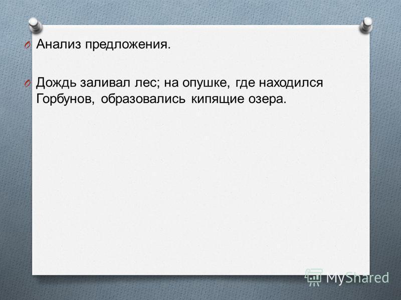 O Анализ предложения. O Дождь заливал лес ; на опушке, где находился Горбунов, образовались кипящие озера.