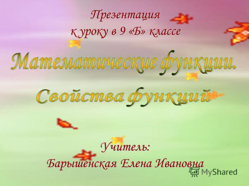 Презентация к уроку в 9 «Б» классе Учитель: Барышенская Елена Ивановна
