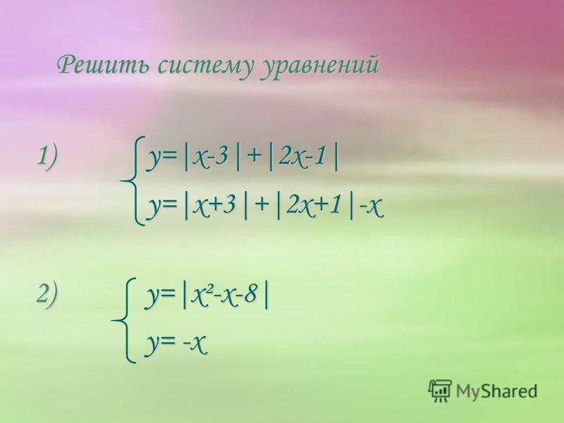 Решить систему уравнений 1) y=|x-3|+|2x-1| y=|x+3|+|2x+1|-x y=|x+3|+|2x+1|-x 2) y=|x²-x-8| y= -x y= -x