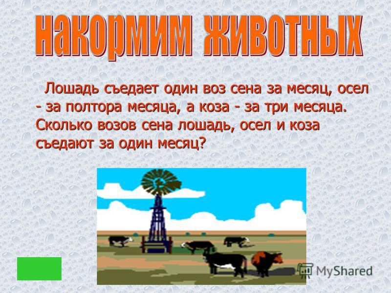 Лошадь съедает один воз сена за месяц, осел - за полтора месяца, а коза - за три месяца. Сколько возов сена лошадь, осел и коза съедают за один месяц? Лошадь съедает один воз сена за месяц, осел - за полтора месяца, а коза - за три месяца. Сколько во