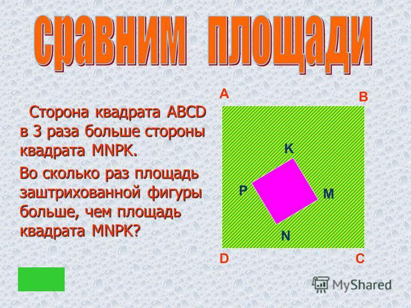 Сторона квадрата ABCD в 3 раза больше стороны квадрата MNPK. Сторона квадрата ABCD в 3 раза больше стороны квадрата MNPK. Во сколько раз площадь заштрихованной фигуры больше, чем площадь квадрата MNPK? Во сколько раз площадь заштрихованной фигуры бол