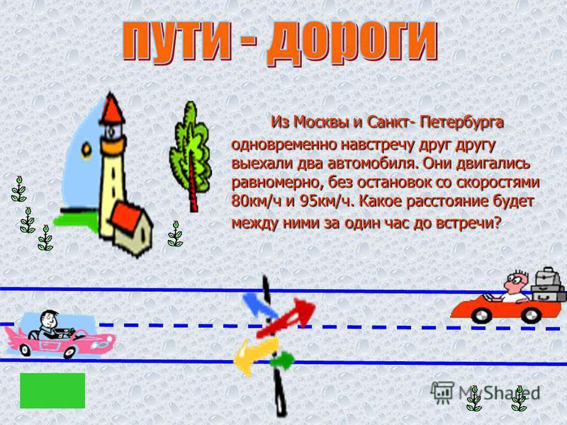 Из Москвы и Санкт- Петербурга одновременно навстречу друг другу выехали два автомобиля. Они двигались равномерно, без остановок со скоростями 80 км/ч и 95 км/ч. Какое расстояние будет между ними за один час до встречи? Из Москвы и Санкт- Петербурга о
