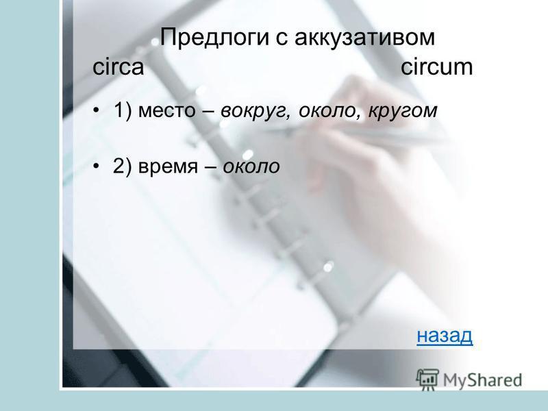 Предлоги с аккузативом circa circum 1) место – вокруг, около, кругом 2) время – около назад