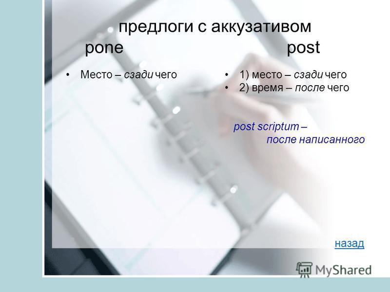 предлоги с аккузативом pone post Место – сзади чего 1) место – сзади чего 2) время – после чего post scriptum – после написанного назад