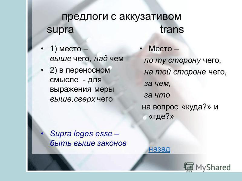 предлоги с аккузативом supra trans 1) место – выше чего, над чем 2) в переносном смысле - для выражения меры выше,сверх чего Supra leges esse – быть выше законов Место – по ту сторону чего, на той стороне чего, за чем, за что на вопрос «куда?» и «где