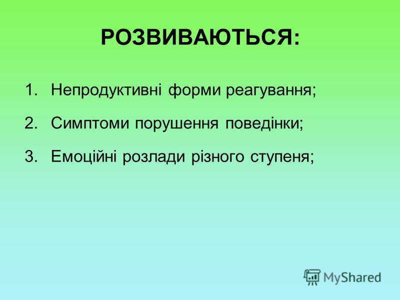 РОЗВИВАЮТЬСЯ: 1.Непродуктивні форми реагування; 2.Симптоми порушення поведінки; 3.Емоційні розлади різного ступеня;