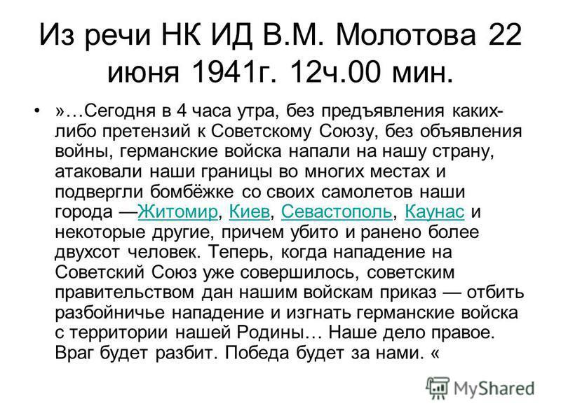 Из речи НК ИД В.М. Молотова 22 июня 1941 г. 12 ч.00 мин. »…Сегодня в 4 часа утра, без предъявления каких- либо претензий к Советскому Союзу, без объявления войны, германские войска напали на нашу страну, атаковали наши границы во многих местах и подв