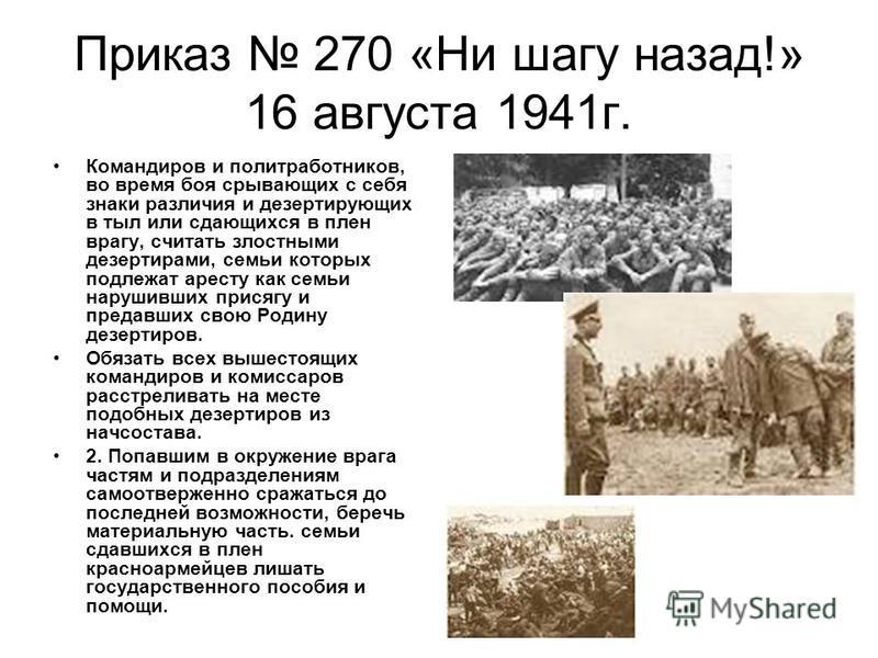 Приказ 270 «Ни шагу назад!» 16 августа 1941 г. Командиров и политработников, во время боя срывающих с себя знаки различия и дезертирующих в тыл или сдающихся в плен врагу, считать злостными дезертирами, семьи которых подлежат аресту как семьи нарушив