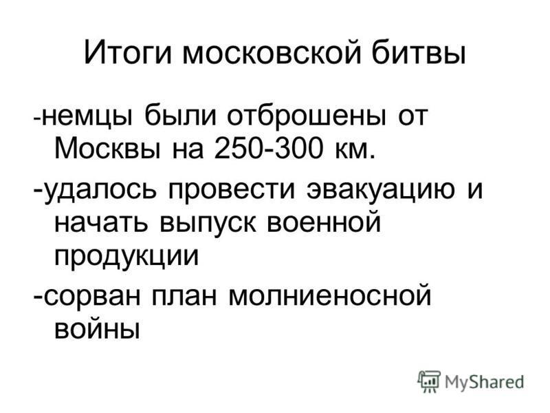 Итоги московской битвы - немцы были отброшены от Москвы на 250-300 км. -удалось провести эвакуацию и начать выпуск военной продукции -сорван план молниеносной войны