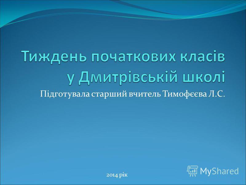 Підготувала старший вчитель Тимофєєва Л.С. 2014 рік