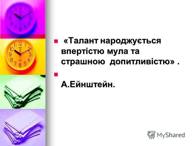 «Талант народжується впертістю мула та страшною допитливістю». «Талант народжується впертістю мула та страшною допитливістю». А.Ейнштейн. А.Ейнштейн.