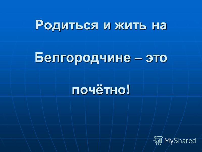 Родиться и жить на Белгородчине – это почётно!
