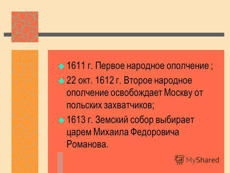 1611 г. Первое народное ополчение ; 22 окт. 1612 г. Второе народное ополчение освобождает Москву от польских захватчиков; 1613 г. Земский собор выбирает царем Михаила Федоровича Романова.