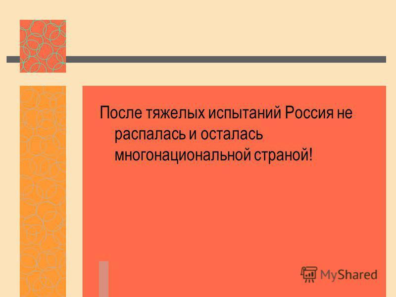 После тяжелых испытаний Россия не распалась и осталась многонациональной страной!
