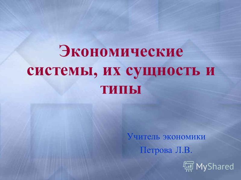 Экономические системы, их сущность и типы Учитель экономики Петрова Л.В.