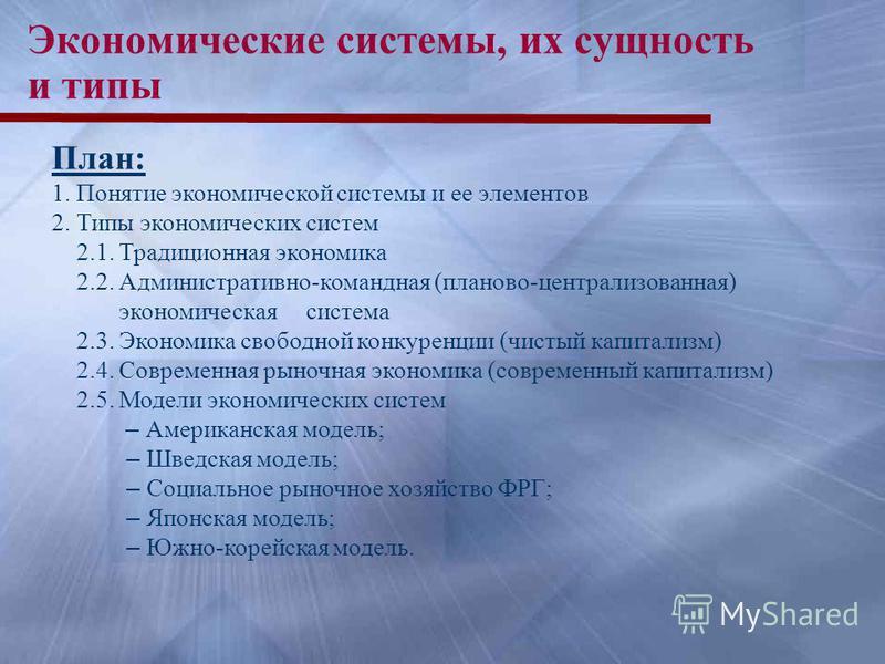 Экономические системы, их сущность и типы План: 1. Понятие экономической системы и ее элементов 2. Типы экономических систем 2.1. Традиционная экономика 2.2. Административно-командная (планово-централизованная) экономическая система 2.3. Экономика св
