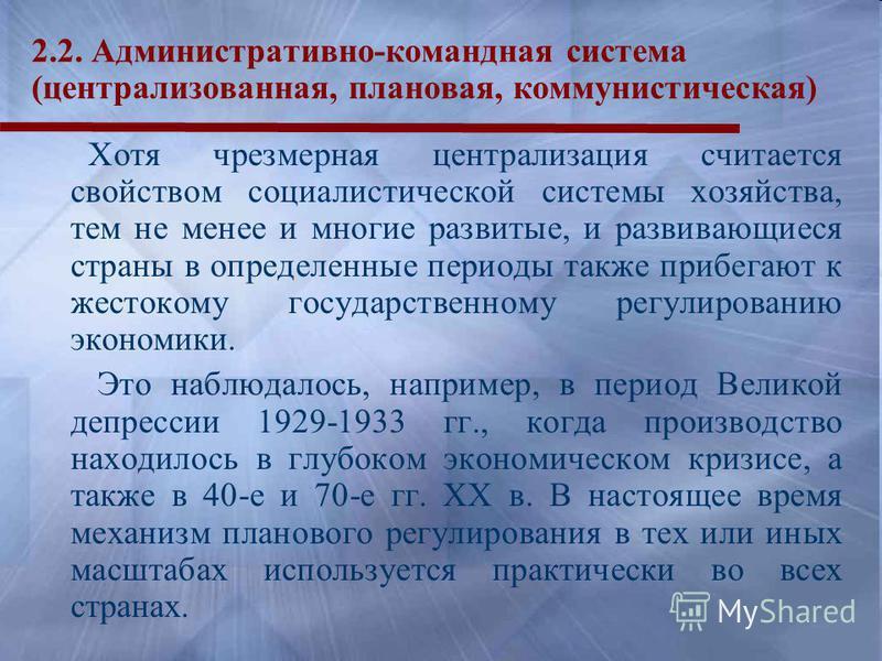 2.2. Административно-командная система (централизованная, плановая, коммунистическая) Хотя чрезмерная централизация считается свойством социалистической системы хозяйства, тем не менее и многие развитые, и развивающиеся страны в определенные периоды