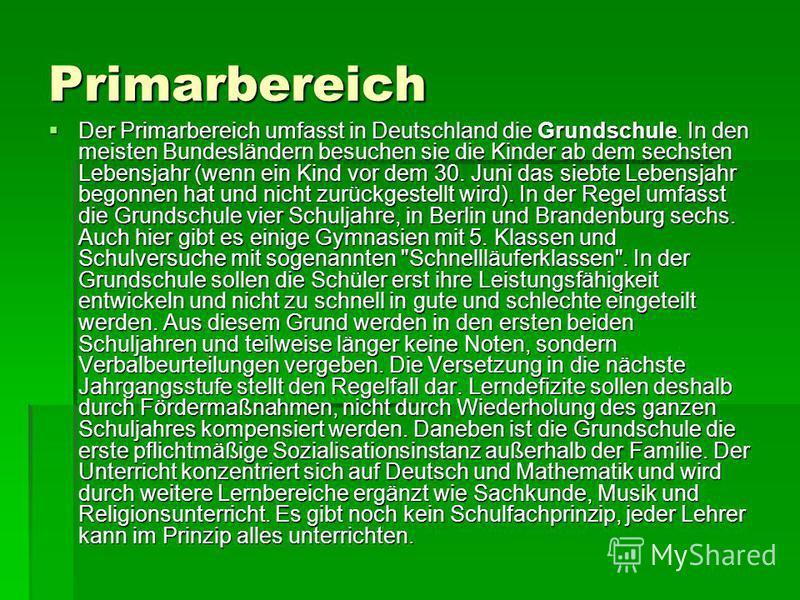 Primarbereich Der Primarbereich umfasst in Deutschland die Grundschule. In den meisten Bundesländern besuchen sie die Kinder ab dem sechsten Lebensjahr (wenn ein Kind vor dem 30. Juni das siebte Lebensjahr begonnen hat und nicht zurückgestellt wird).