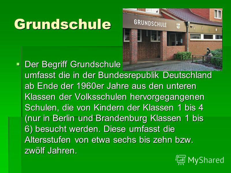 Grundschule Der Begriff Grundschule umfasst die in der Bundesrepublik Deutschland ab Ende der 1960er Jahre aus den unteren Klassen der Volksschulen hervorgegangenen Schulen, die von Kindern der Klassen 1 bis 4 (nur in Berlin und Brandenburg Klassen 1