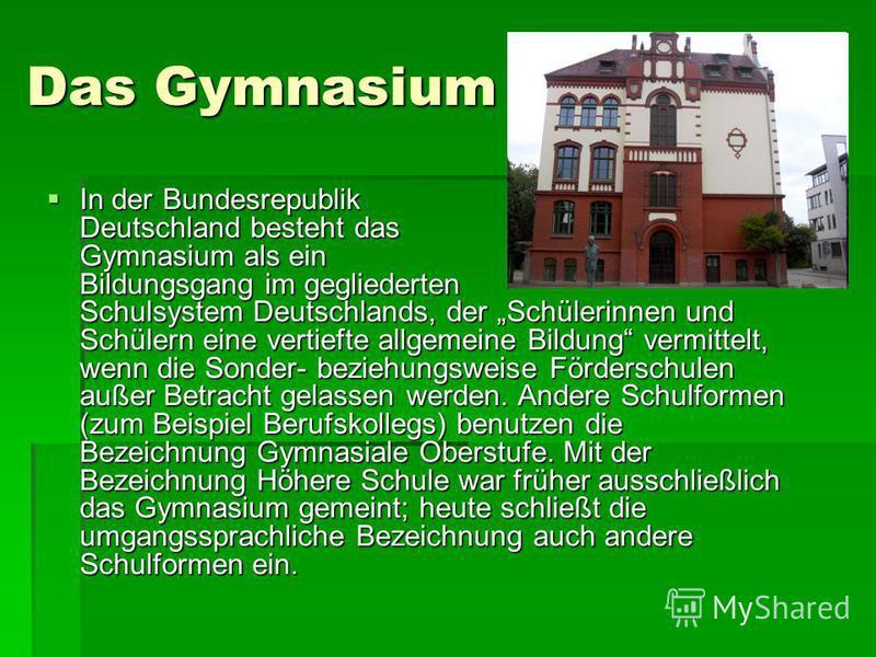 Das Gymnasium In der Bundesrepublik Deutschland besteht das Gymnasium als ein Bildungsgang im gegliederten Schulsystem Deutschlands, der Schülerinnen und Schülern eine vertiefte allgemeine Bildung vermittelt, wenn die Sonder- beziehungsweise Fördersc