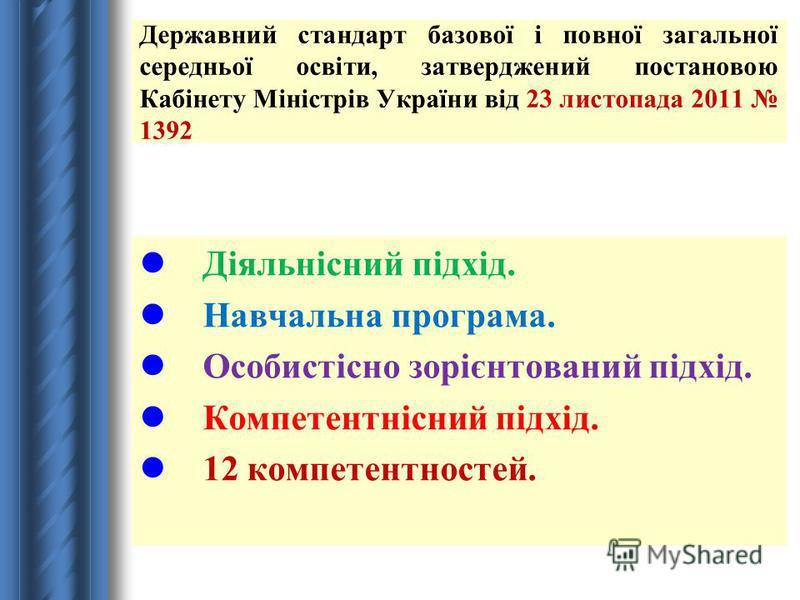 Державний стандарт базової і повної загальної середньої освіти, затверджений постановою Кабінету Міністрів України від 23 листопада 2011 1392 Діяльнісний підхід. Навчальна програма. Особистісно зорієнтований підхід. Компетентнісний підхід. 12 компете
